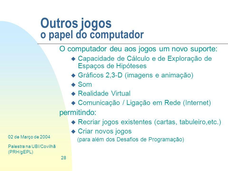 02 de Março de 2004 Palestra na UBI/Covilhã (PRH/gEPL) 28 Outros jogos o papel do computador O computador deu aos jogos um novo suporte: u Capacidade