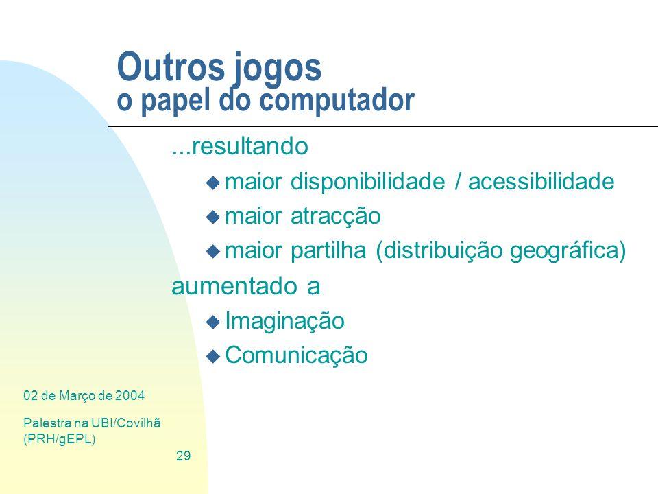 02 de Março de 2004 Palestra na UBI/Covilhã (PRH/gEPL) 29 Outros jogos o papel do computador...resultando u maior disponibilidade / acessibilidade u m