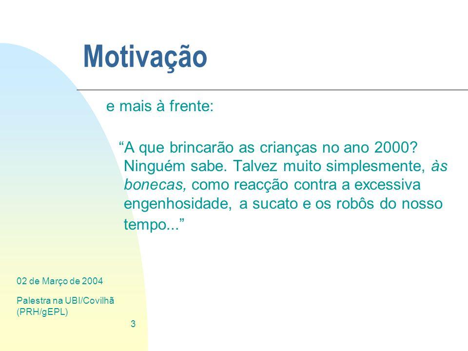 02 de Março de 2004 Palestra na UBI/Covilhã (PRH/gEPL) 3 Motivação e mais à frente: A que brincarão as crianças no ano 2000? Ninguém sabe. Talvez muit
