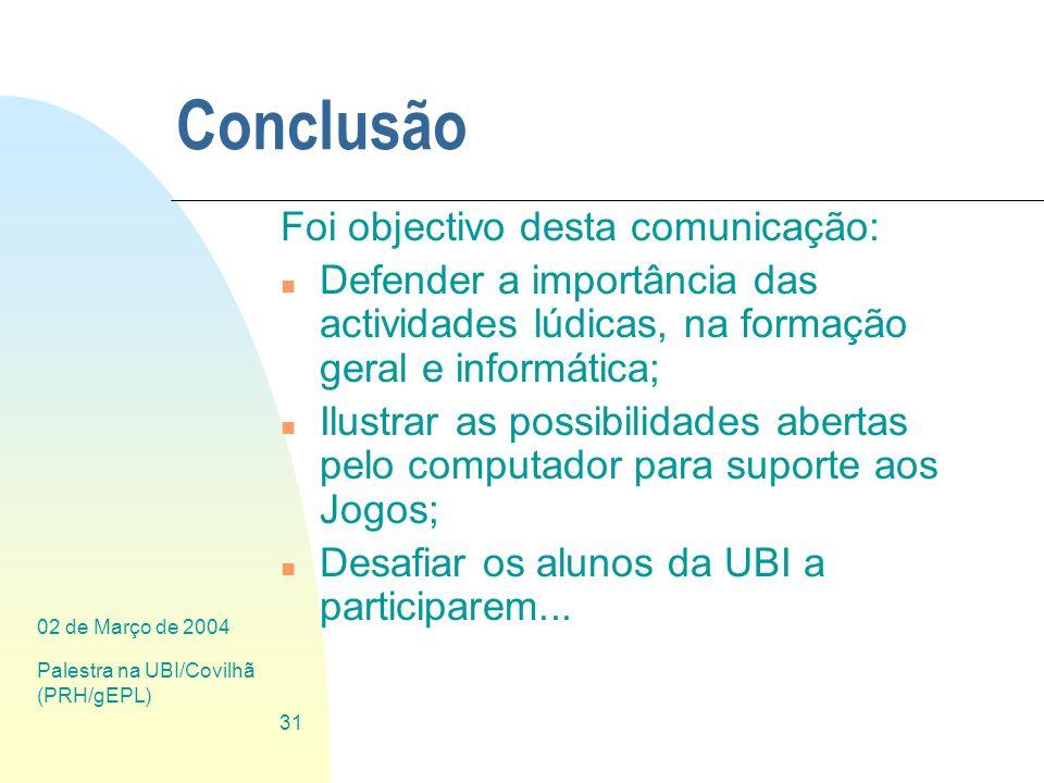02 de Março de 2004 Palestra na UBI/Covilhã (PRH/gEPL) 31 Conclusão Foi objectivo desta comunicação: n Defender a importância das actividades lúdicas,