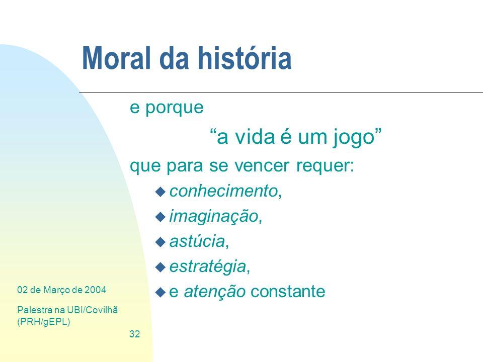 02 de Março de 2004 Palestra na UBI/Covilhã (PRH/gEPL) 32 Moral da história e porque a vida é um jogo que para se vencer requer: u conhecimento, u ima