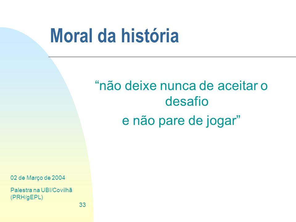 02 de Março de 2004 Palestra na UBI/Covilhã (PRH/gEPL) 33 Moral da história não deixe nunca de aceitar o desafio e não pare de jogar