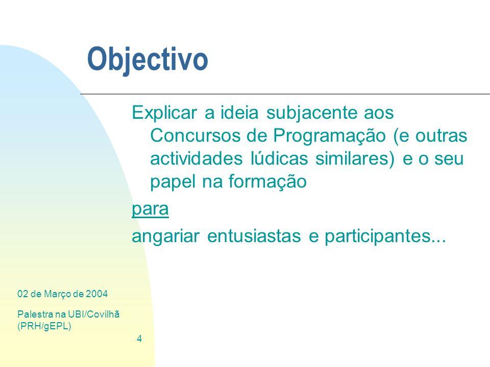 02 de Março de 2004 Palestra na UBI/Covilhã (PRH/gEPL) 4 Objectivo Explicar a ideia subjacente aos Concursos de Programação (e outras actividades lúdi