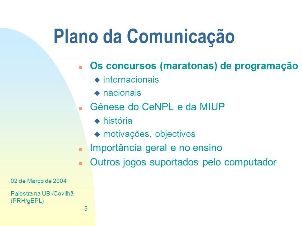 02 de Março de 2004 Palestra na UBI/Covilhã (PRH/gEPL) 5 Plano da Comunicação n Os concursos (maratonas) de programação u internacionais u nacionais n