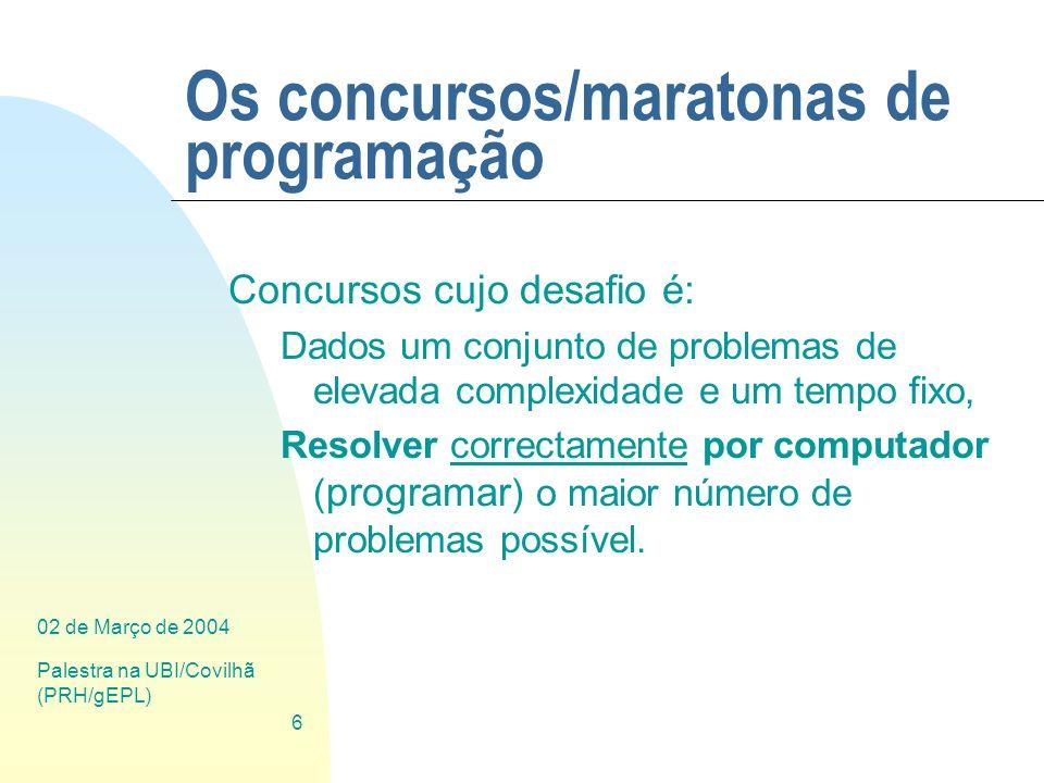 02 de Março de 2004 Palestra na UBI/Covilhã (PRH/gEPL) 6 Os concursos/maratonas de programação Concursos cujo desafio é: Dados um conjunto de problema