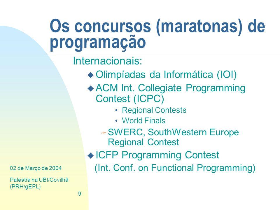 02 de Março de 2004 Palestra na UBI/Covilhã (PRH/gEPL) 9 Os concursos (maratonas) de programação Internacionais: u Olimpíadas da Informática (IOI) u A