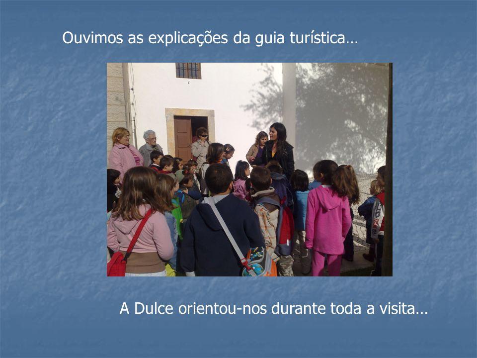 Ouvimos as explicações da guia turística… A Dulce orientou-nos durante toda a visita…