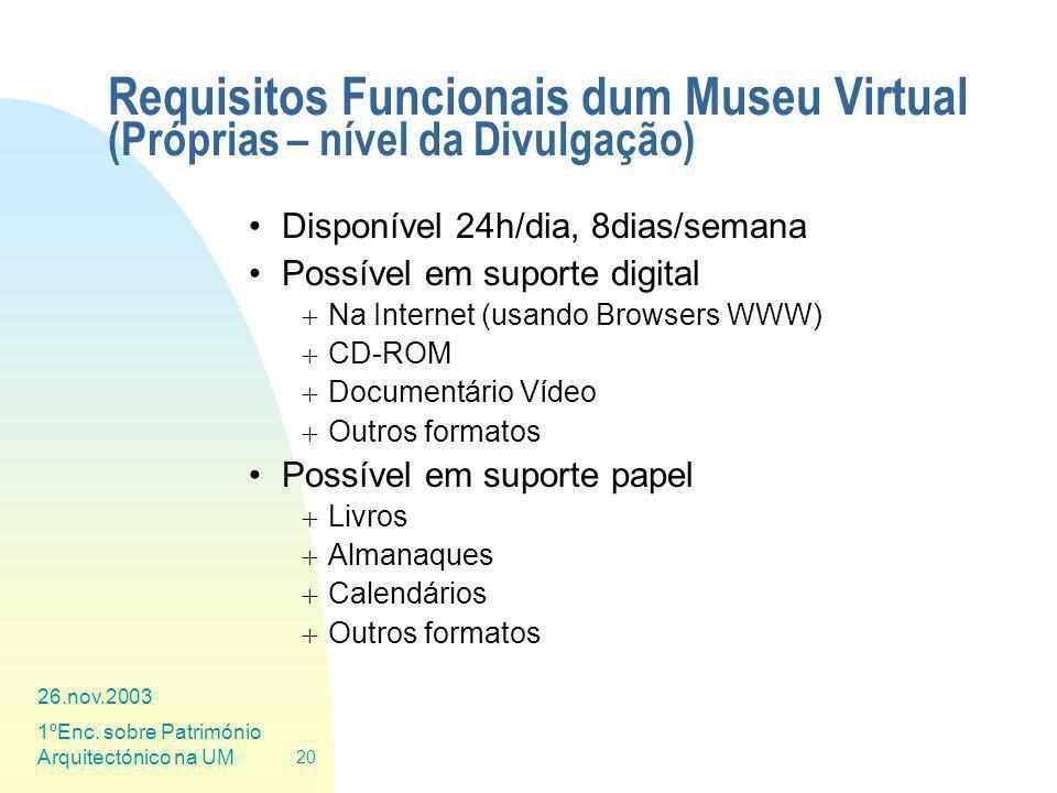 26.nov.2003 1ºEnc. sobre Património Arquitectónico na UM 20 Requisitos Funcionais dum Museu Virtual (Próprias – nível da Divulgação) Disponível 24h/di