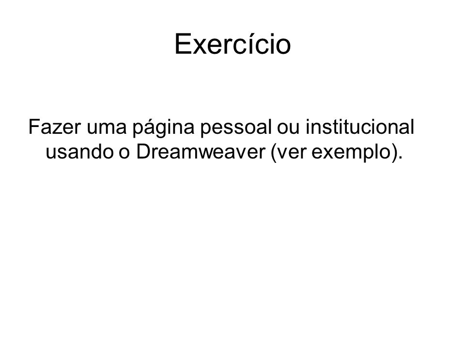 Exercício Fazer uma página pessoal ou institucional usando o Dreamweaver (ver exemplo).