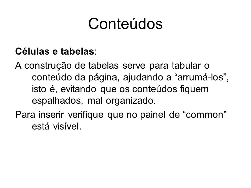 Conteúdos Células e tabelas: A construção de tabelas serve para tabular o conteúdo da página, ajudando a arrumá-los, isto é, evitando que os conteúdos fiquem espalhados, mal organizado.