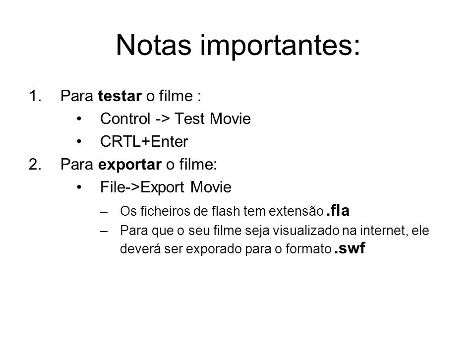 Notas importantes: 1.Para testar o filme : Control -> Test Movie CRTL+Enter 2.Para exportar o filme: File->Export Movie –Os ficheiros de flash tem ext