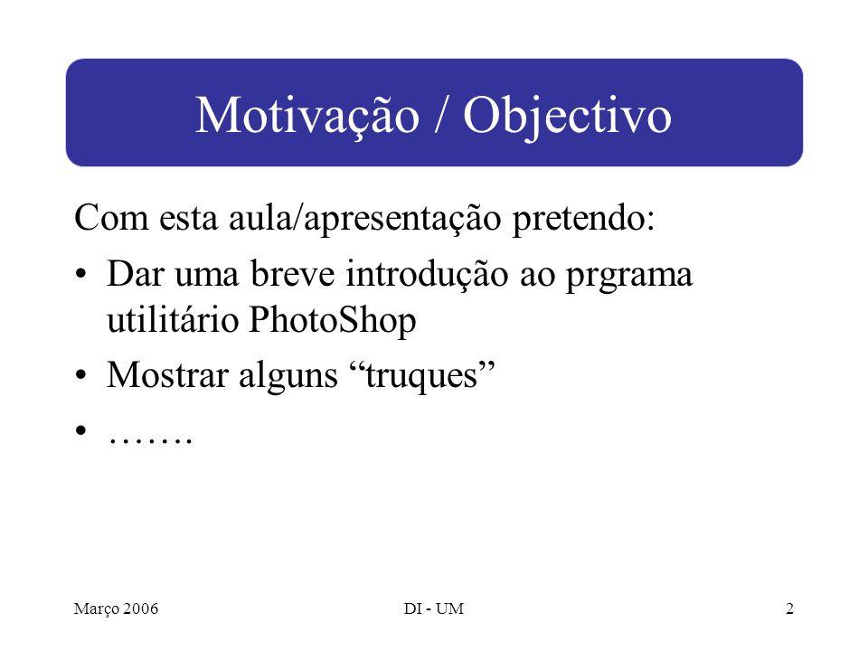 Março 2006DI - UM2 Com esta aula/apresentação pretendo: Dar uma breve introdução ao prgrama utilitário PhotoShop Mostrar alguns truques …….