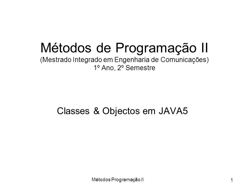 Métodos Programação II 1 Métodos de Programação II (Mestrado Integrado em Engenharia de Comunicações) 1º Ano, 2º Semestre Classes & Objectos em JAVA5