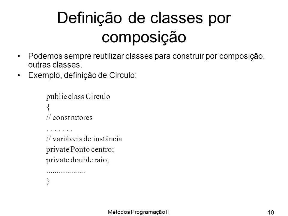 Métodos Programação II 10 Definição de classes por composição Podemos sempre reutilizar classes para construir por composição, outras classes.