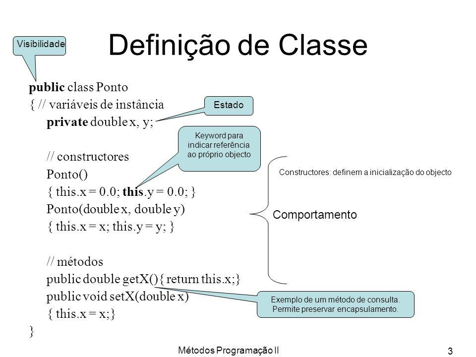Métodos Programação II 3 Definição de Classe public class Ponto { // variáveis de instância private double x, y; // constructores Ponto() { this.x = 0.0; this.y = 0.0; } Ponto(double x, double y) { this.x = x; this.y = y; } // métodos public double getX(){ return this.x;} public void setX(double x) { this.x = x;} } Visibilidade Estado Comportamento Constructores: definem a inicialização do objecto Keyword para indicar referência ao próprio objecto Exemplo de um método de consulta.