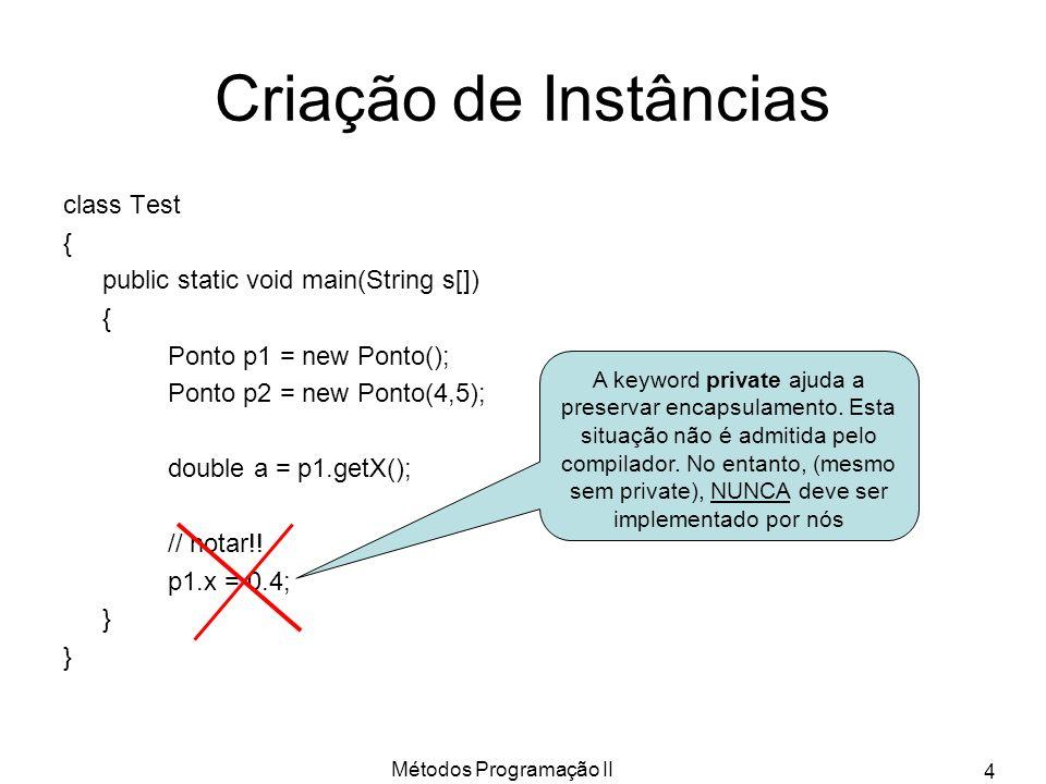 Métodos Programação II 4 Criação de Instâncias class Test { public static void main(String s[]) { Ponto p1 = new Ponto(); Ponto p2 = new Ponto(4,5); double a = p1.getX(); // notar!.