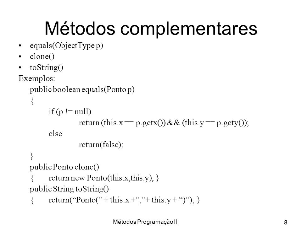 Métodos Programação II 8 Métodos complementares equals(ObjectType p) clone() toString() Exemplos: public boolean equals(Ponto p) { if (p != null) return (this.x == p.getx()) && (this.y == p.gety()); else return(false); } public Ponto clone() {return new Ponto(this.x,this.y); } public String toString() {return(Ponto( + this.x +,+ this.y + )); }
