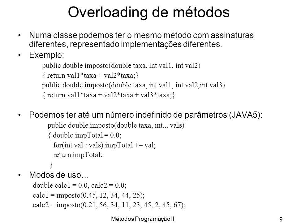 Métodos Programação II 9 Overloading de métodos Numa classe podemos ter o mesmo método com assinaturas diferentes, representado implementações diferentes.