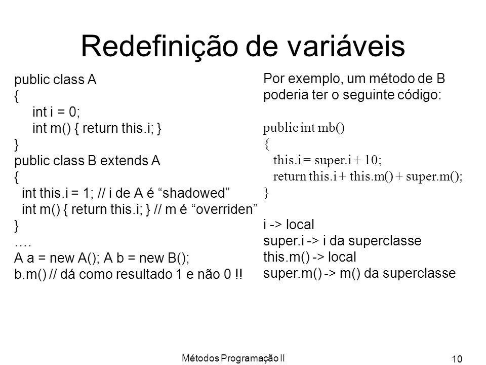 Métodos Programação II 10 Redefinição de variáveis public class A { int i = 0; int m() { return this.i; } } public class B extends A { int this.i = 1;