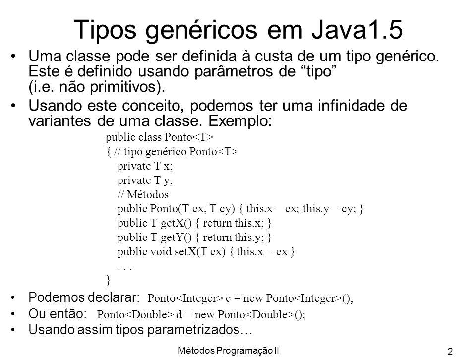 Métodos Programação II 2 Tipos genéricos em Java1.5 Uma classe pode ser definida à custa de um tipo genérico. Este é definido usando parâmetros de tip