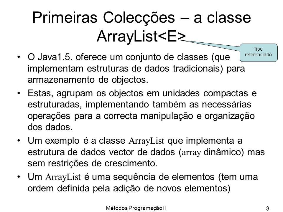 Métodos Programação II 4 Construção & métodos de ArrayList Construção: –ArrayList lista = new ArrayList (); Operações e seus métodos –Adição de uma novo elemento ao fim da lista : lista.add(new Ponto(1,2)); –Adição numa posição definida : lista.add(3, new Ponto(1,2)); –Eliminar um elemento :lista.remove(p); –Eliminar uma posição :lista.remove(1); –Obter um obj numa posição :Ponto p2 = lista.get(2); –Saber a posição de um obj :int index = lista.indexOf(p2); –Saber tamanho da lista: int len = lista.size(); –Substituir uma posição: lista.set(2, new Ponto(3,4)); –Criar um array cópia do ArrayList: Object a[] = lista.toArray(); Implica que equals() esteja implementado em Ponto