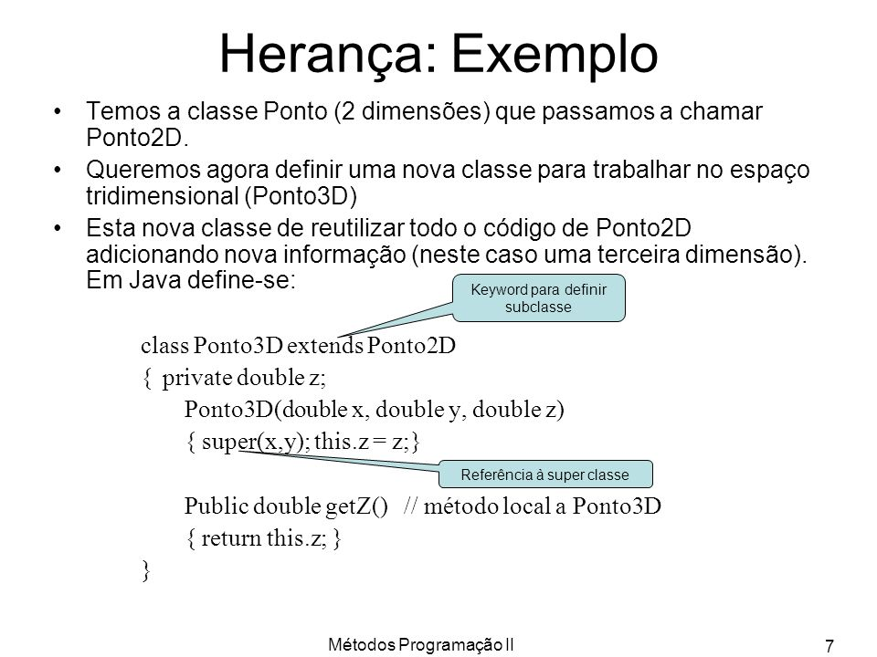 Métodos Programação II 7 Herança: Exemplo Temos a classe Ponto (2 dimensões) que passamos a chamar Ponto2D. Queremos agora definir uma nova classe par
