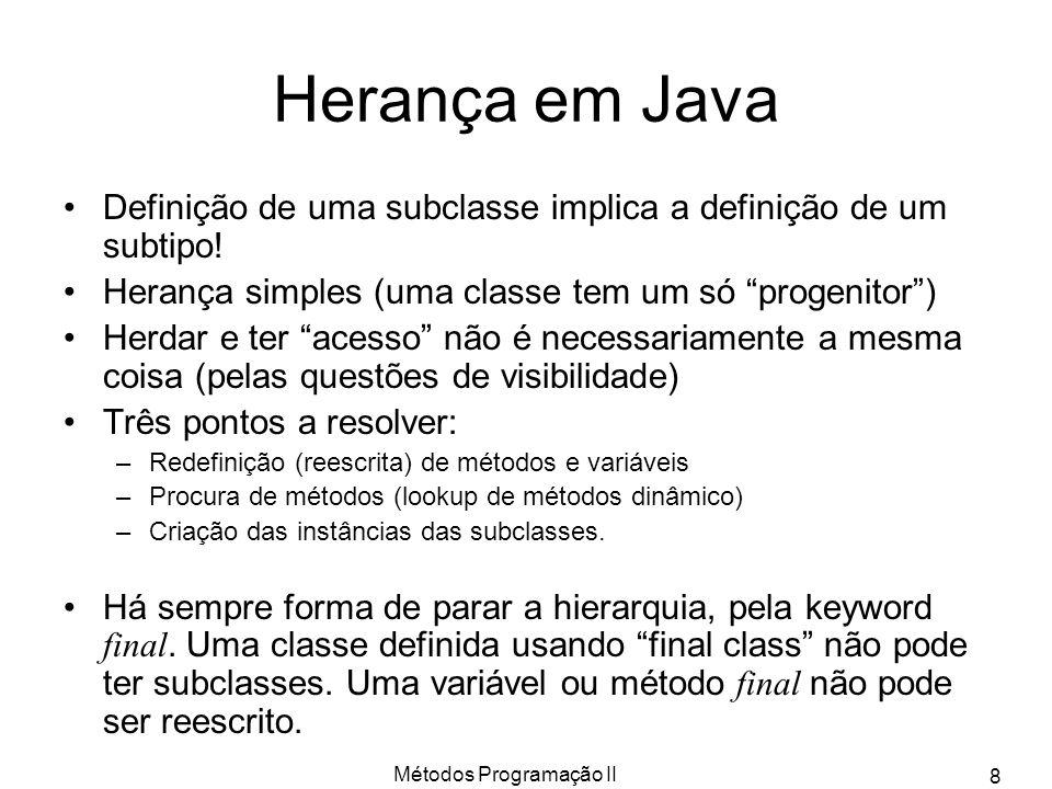 Métodos Programação II 8 Herança em Java Definição de uma subclasse implica a definição de um subtipo! Herança simples (uma classe tem um só progenito