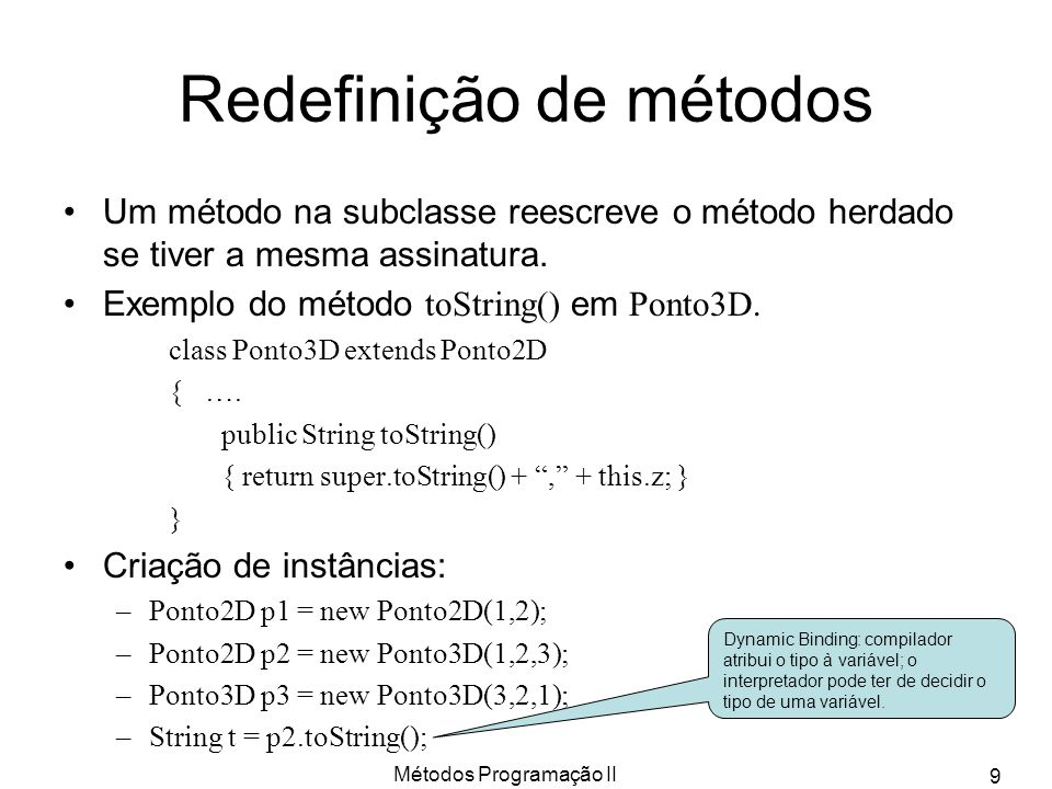 Métodos Programação II 10 Redefinição de variáveis public class A { int i = 0; int m() { return this.i; } } public class B extends A { int this.i = 1; // i de A é shadowed int m() { return this.i; } // m é overriden } ….
