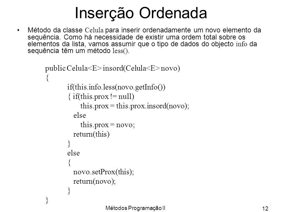 Métodos Programação II 12 Inserção Ordenada Método da classe Celula para inserir ordenadamente um novo elemento da sequência. Como há necessidade de e