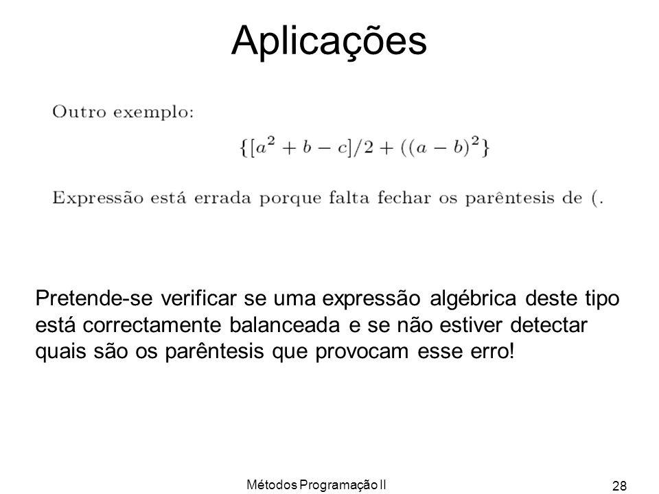 Métodos Programação II 28 Aplicações Pretende-se verificar se uma expressão algébrica deste tipo está correctamente balanceada e se não estiver detect