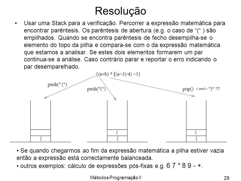 Métodos Programação II 29 Resolução Usar uma Stack para a verificação. Percorrer a expressão matemática para encontrar parêntesis. Os parêntesis de ab