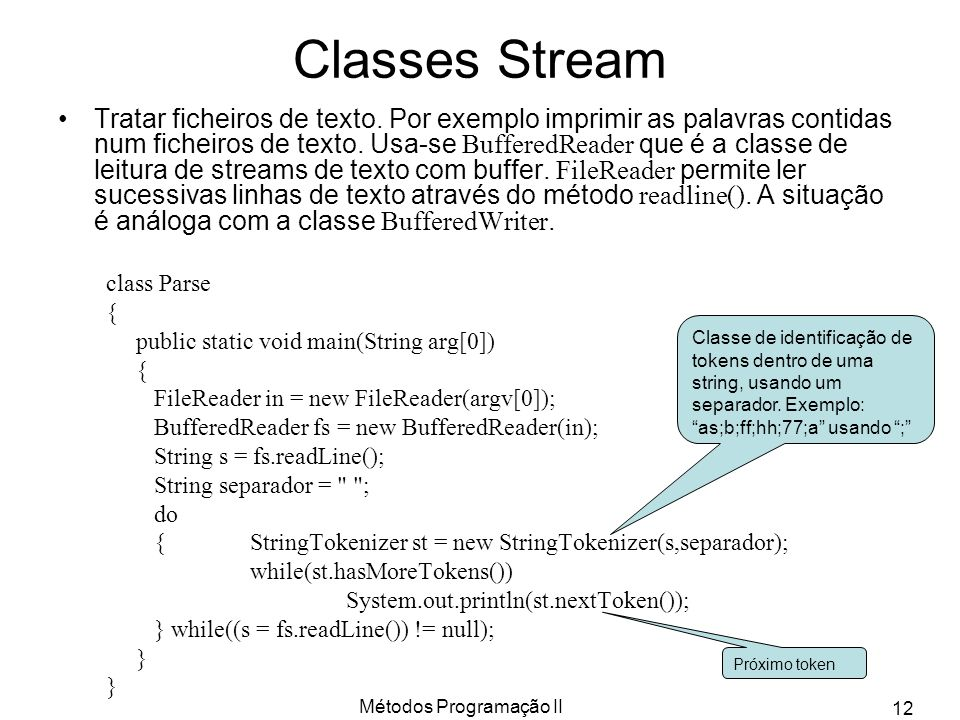 Métodos Programação II 12 Classes Stream Tratar ficheiros de texto. Por exemplo imprimir as palavras contidas num ficheiros de texto. Usa-se BufferedR