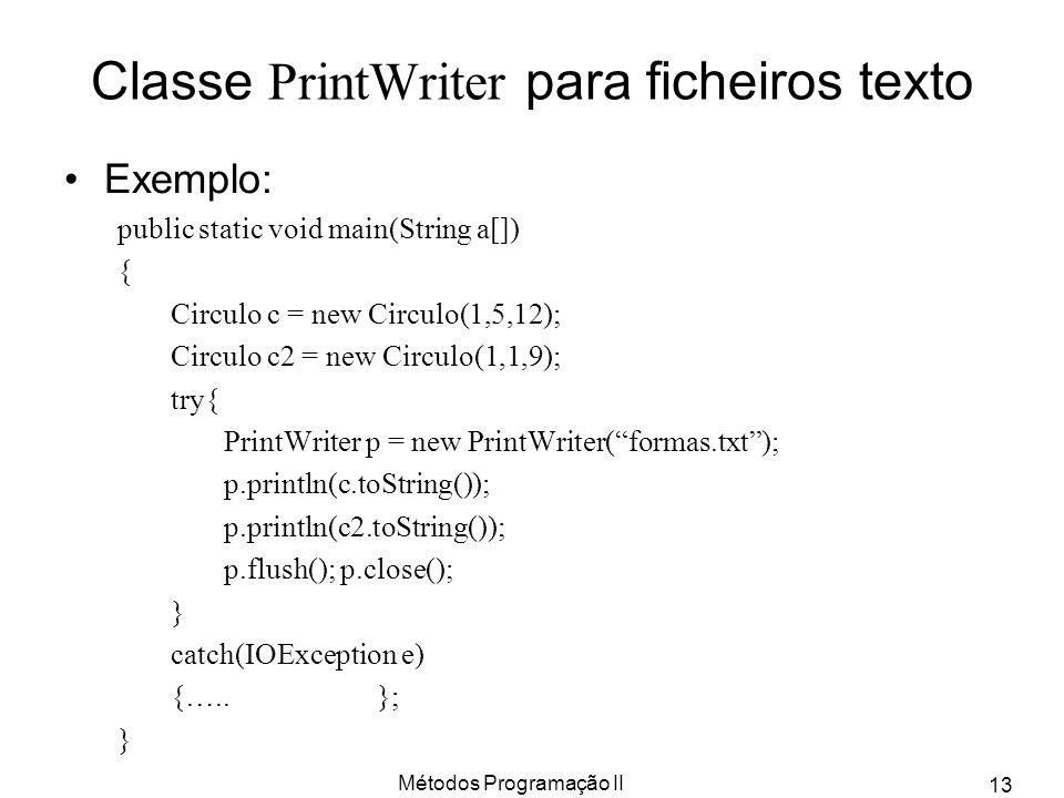 Métodos Programação II 13 Classe PrintWriter para ficheiros texto Exemplo: public static void main(String a[]) { Circulo c = new Circulo(1,5,12); Circ