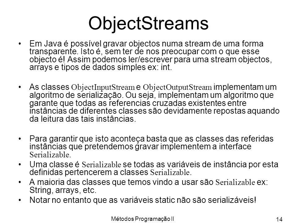 Métodos Programação II 14 ObjectStreams Em Java é possível gravar objectos numa stream de uma forma transparente. Isto é, sem ter de nos preocupar com