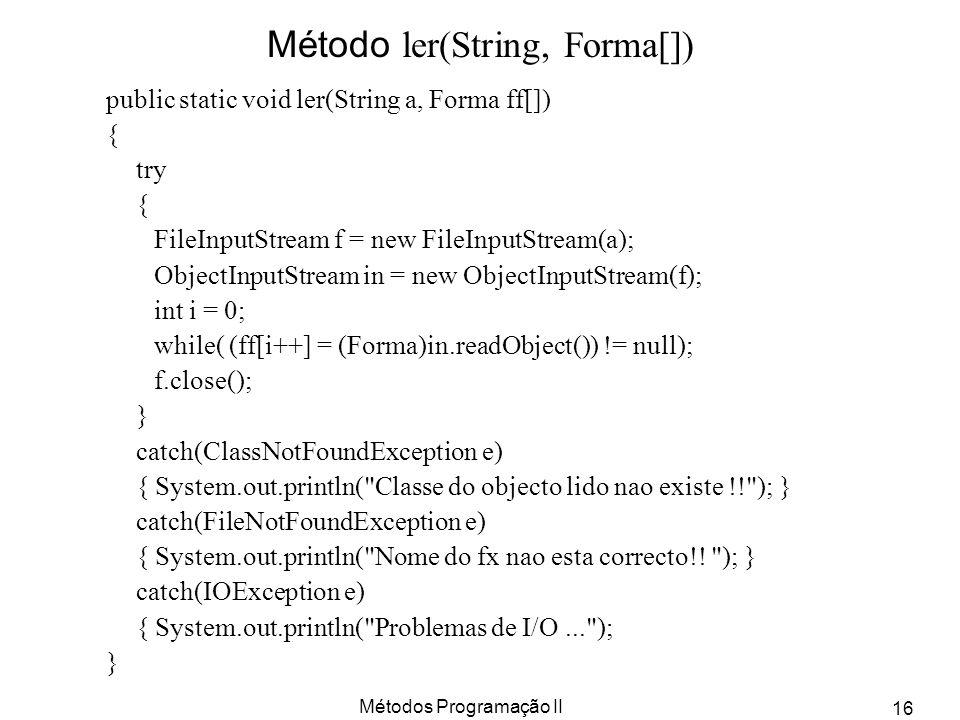 Métodos Programação II 16 Método ler(String, Forma[]) public static void ler(String a, Forma ff[]) { try { FileInputStream f = new FileInputStream(a);