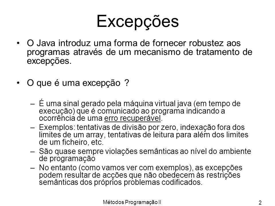 Métodos Programação II 3 Excepções (cont) Uma excepção é lançada ( thrown ) no ponto do código onde ocorreu e diz-se apanhada ( caugh ) no ponto do código para o qual o controle foi transferido.