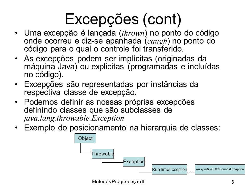 Métodos Programação II 4 Excepções (exemplo) Para o programa t.java: public static void main(String a[]) { double v[] = new double[10]; for(int i=0;i<11;i++) v[i] = i * i; } A sua execução lança a excepção (e mensagem): > java t Exception in thread main java.lang.ArrayIndexOutOfBoundsException: 10 at t.main(t.java:4) Nome da classe que representa esta excepção