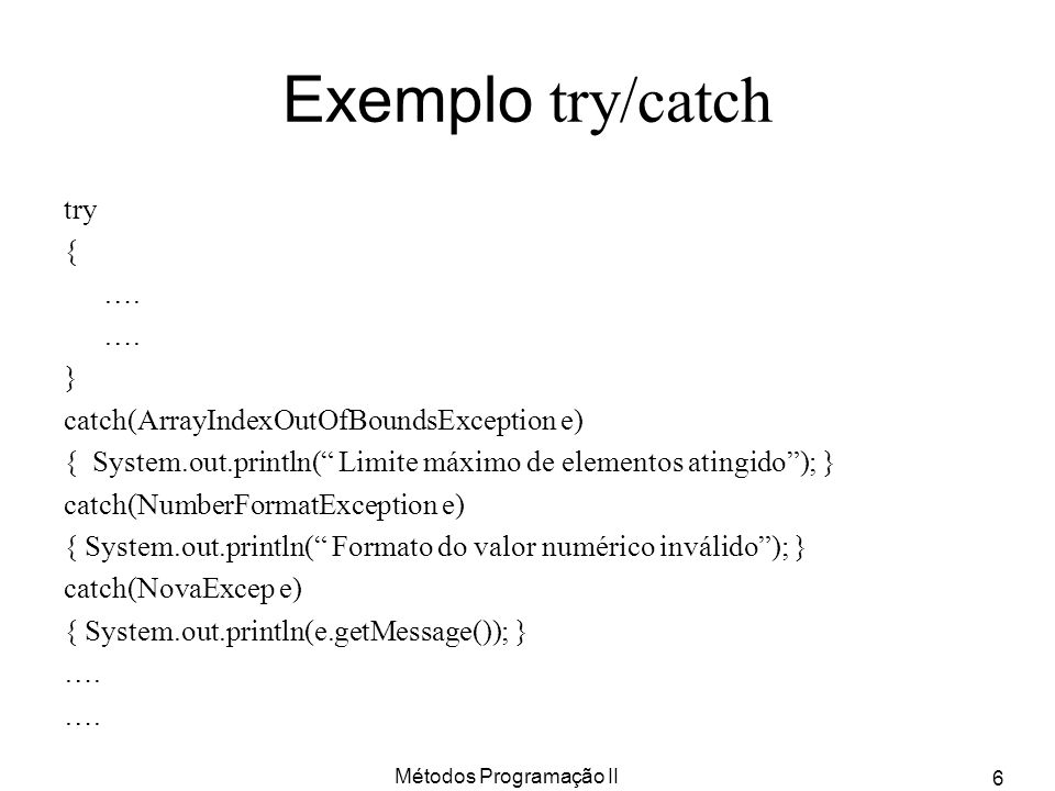 Métodos Programação II 6 Exemplo try/catch try { …. } catch(ArrayIndexOutOfBoundsException e) { System.out.println( Limite máximo de elementos atingid
