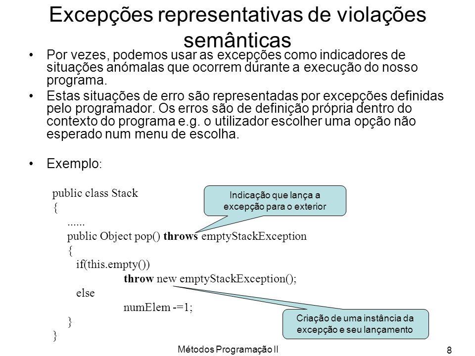 Métodos Programação II 9 Classes representativas de Excepção Quando pretendemos definir uma excepção representativa de uma violação semântica do nosso ambiente definimos uma nova classe.