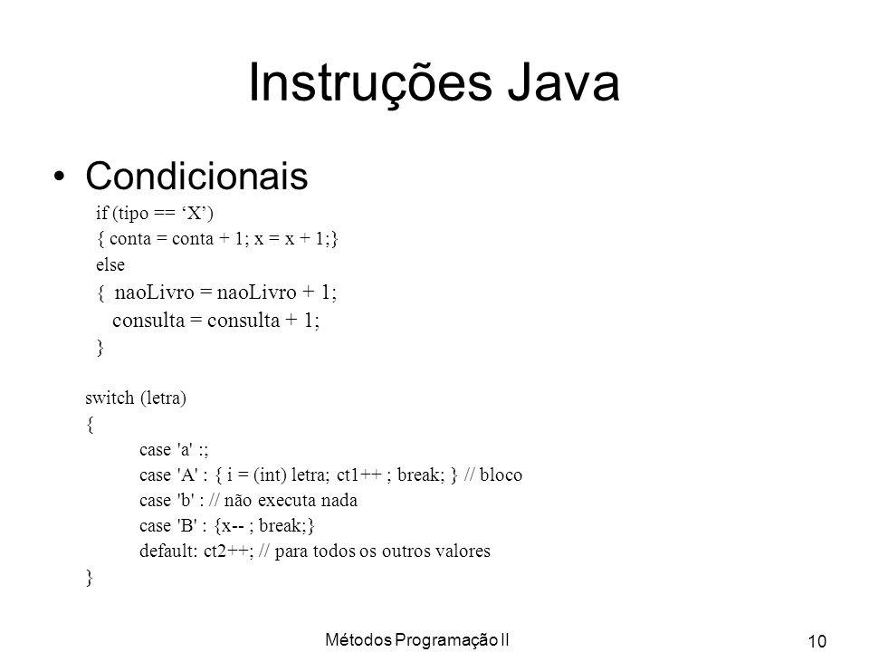 Métodos Programação II 10 Instruções Java Condicionais if (tipo == X) { conta = conta + 1; x = x + 1;} else { naoLivro = naoLivro + 1; consulta = cons