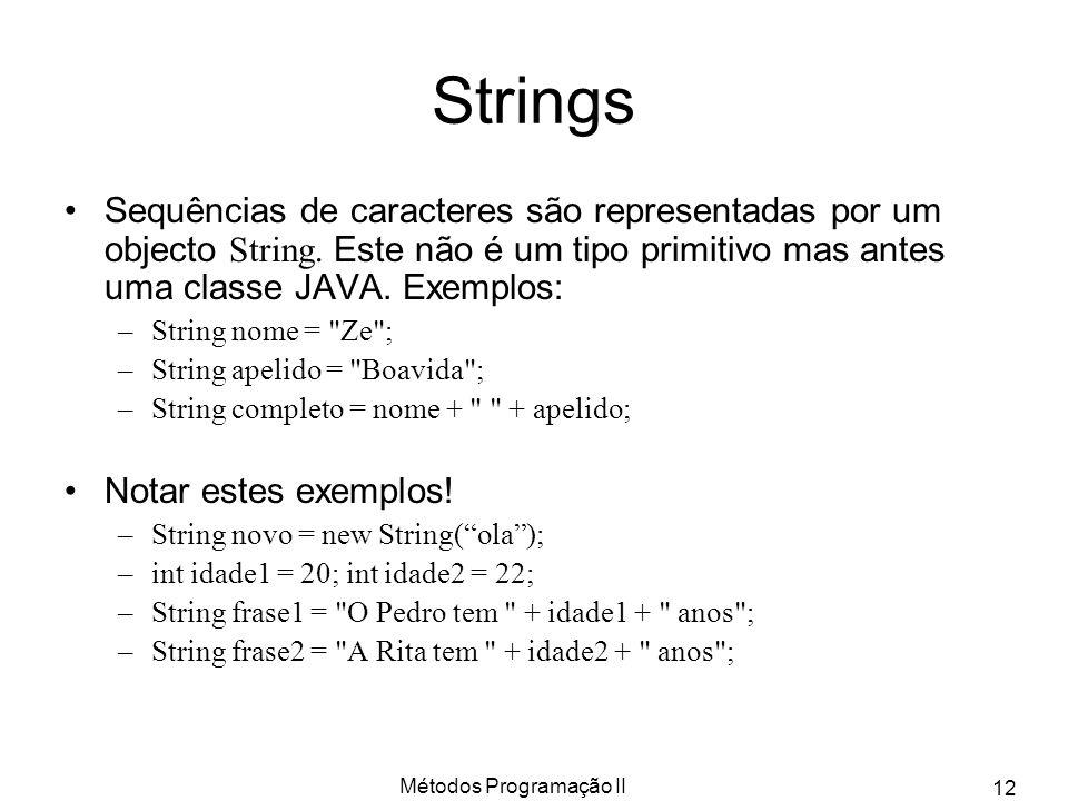 Métodos Programação II 12 Strings Sequências de caracteres são representadas por um objecto String. Este não é um tipo primitivo mas antes uma classe