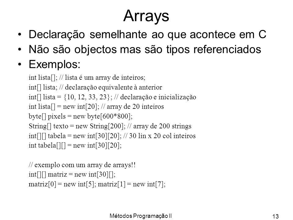 Métodos Programação II 13 Arrays Declaração semelhante ao que acontece em C Não são objectos mas são tipos referenciados Exemplos: int lista[]; // lis