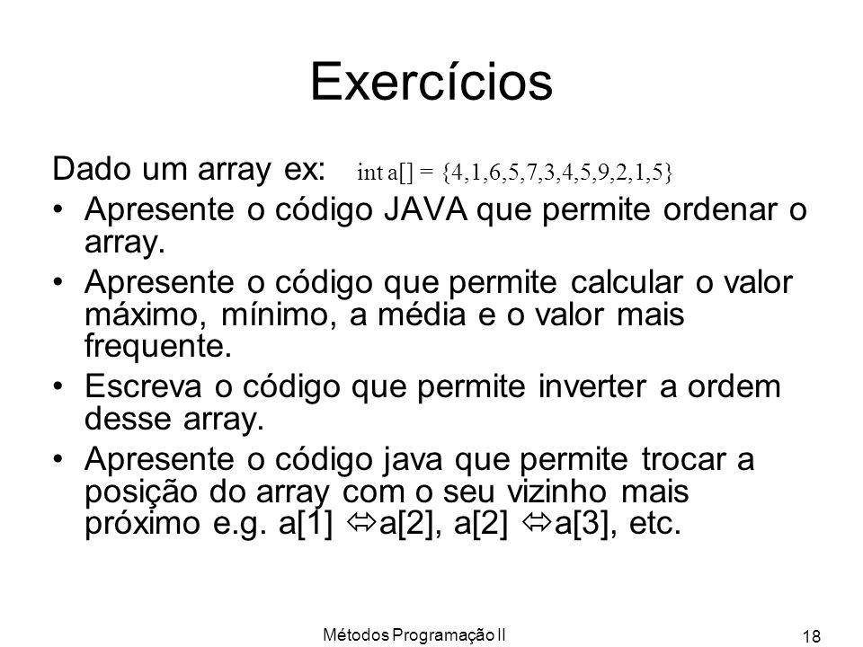 Métodos Programação II 18 Exercícios Dado um array ex: int a[] = {4,1,6,5,7,3,4,5,9,2,1,5} Apresente o código JAVA que permite ordenar o array. Aprese