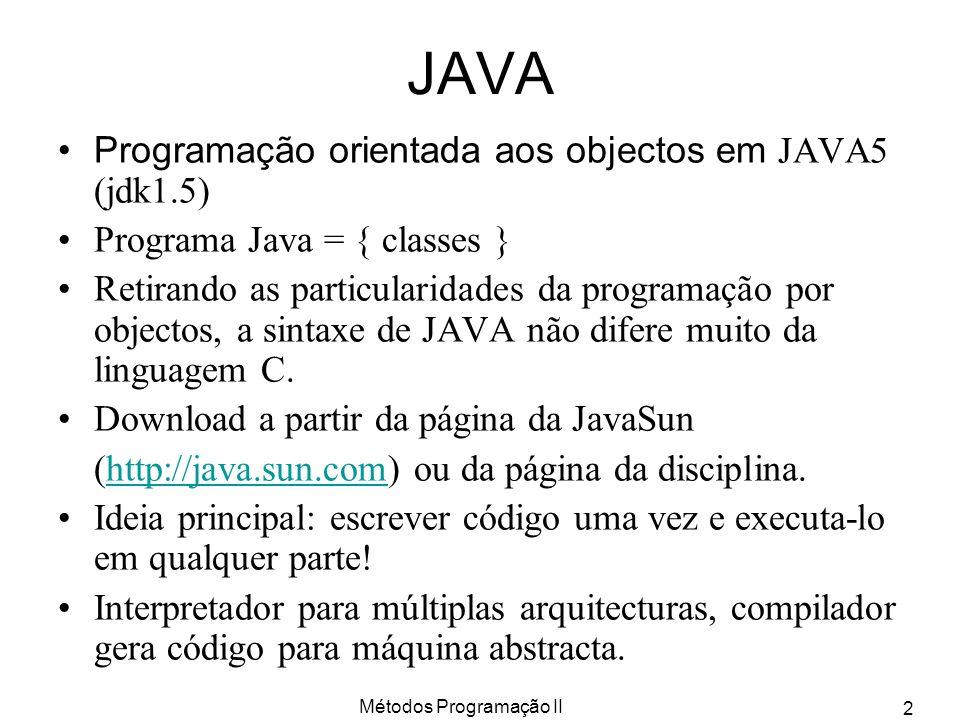 Métodos Programação II 2 JAVA Programação orientada aos objectos em JAVA5 (jdk1.5) Programa Java = { classes } Retirando as particularidades da progra