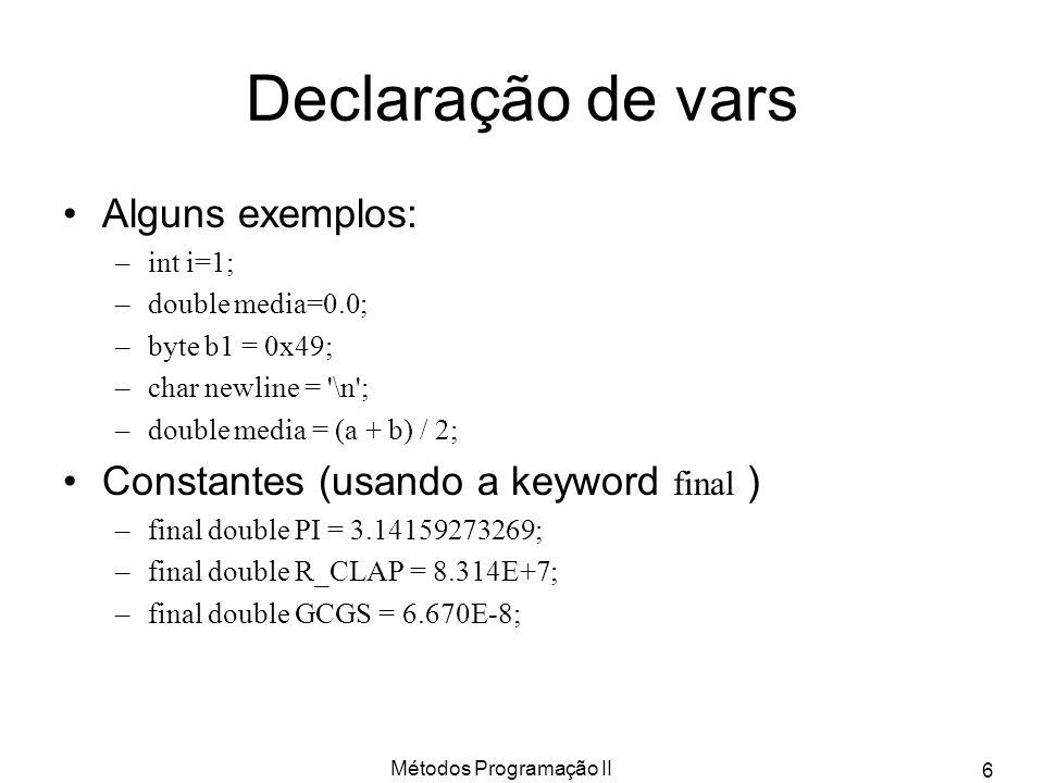 Métodos Programação II 6 Declaração de vars Alguns exemplos: –int i=1; –double media=0.0; –byte b1 = 0x49; –char newline = '\n'; –double media = (a +