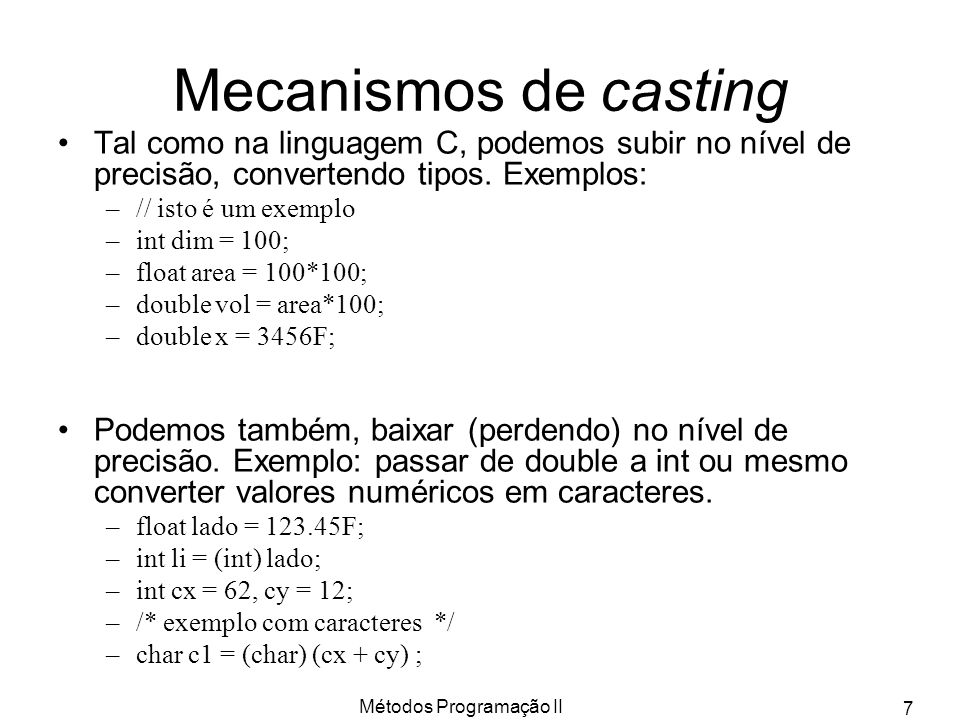 Métodos Programação II 7 Mecanismos de casting Tal como na linguagem C, podemos subir no nível de precisão, convertendo tipos. Exemplos: –// isto é um