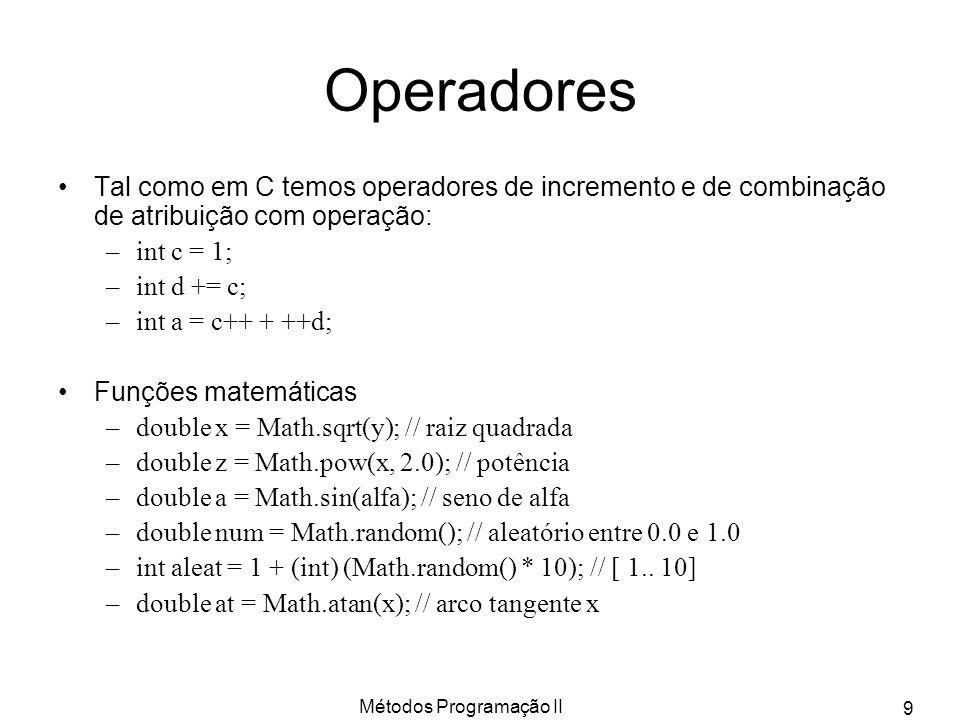 Métodos Programação II 9 Operadores Tal como em C temos operadores de incremento e de combinação de atribuição com operação: –int c = 1; –int d += c;