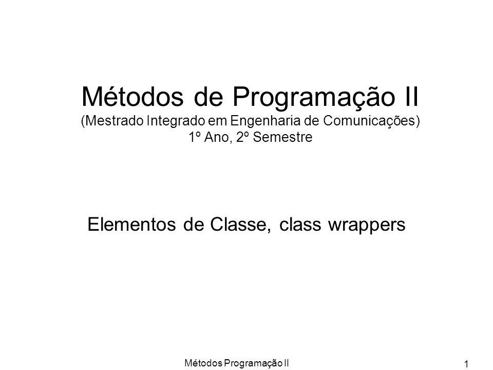 Métodos Programação II 1 Métodos de Programação II (Mestrado Integrado em Engenharia de Comunicações) 1º Ano, 2º Semestre Elementos de Classe, class wrappers