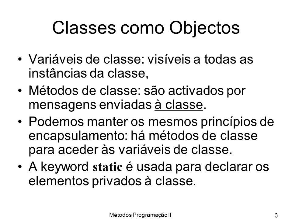 Métodos Programação II 3 Classes como Objectos Variáveis de classe: visíveis a todas as instâncias da classe, Métodos de classe: são activados por mensagens enviadas à classe.