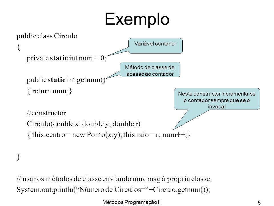 Métodos Programação II 5 Exemplo public class Circulo { private static int num = 0; public static int getnum() { return num;} //constructor Circulo(double x, double y, double r) { this.centro = new Ponto(x,y); this.raio = r; num++;} } // usar os métodos de classe enviando uma msg à própria classe.
